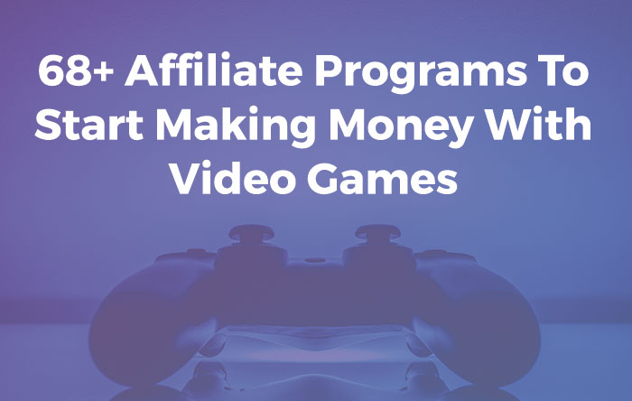 68 Gaming Affiliate Programs You Can Use To Make Money From
